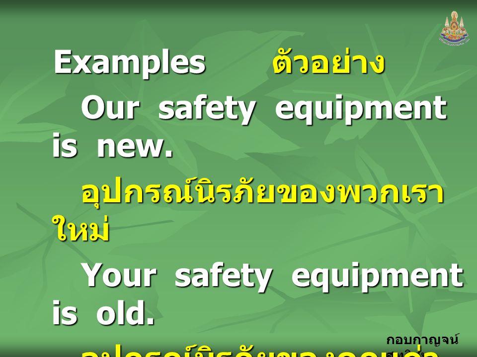 กอบกาญจน์ สุทธิสม Examples ตัวอย่าง Our safety equipment is new. อุปกรณ์นิรภัยของพวกเรา ใหม่ Your safety equipment is old. อุปกรณ์นิรภัยของคุณเก่า