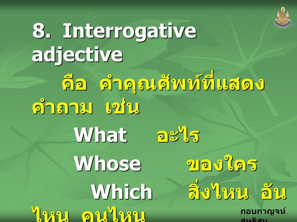 กอบกาญจน์ สุทธิสม 8. Interrogative adjective คือ คำคุณศัพท์ที่แสดง คำถาม เช่น คือ คำคุณศัพท์ที่แสดง คำถาม เช่น What อะไร What อะไร Whose ของใคร Whose