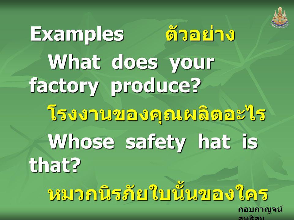 กอบกาญจน์ สุทธิสม Examples ตัวอย่าง What does your factory produce? โรงงานของคุณผลิตอะไร Whose safety hat is that? หมวกนิรภัยใบนั้นของใคร