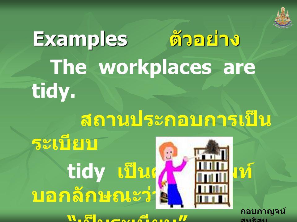 """กอบกาญจน์ สุทธิสม Examples ตัวอย่าง The workplaces are tidy. สถานประกอบการเป็น ระเบียบ tidy เป็นคำคุณศัพท์ บอกลักษณะว่า """" เป็นระเบียบ """""""