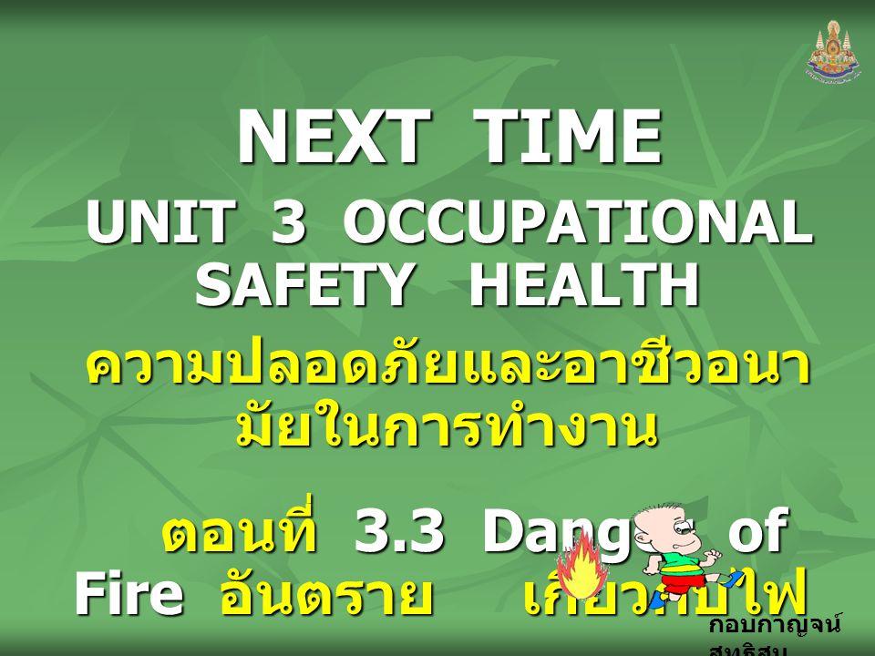 กอบกาญจน์ สุทธิสม NEXT TIME UNIT 3 OCCUPATIONAL SAFETY HEALTH ความปลอดภัยและอาชีวอนา มัยในการทำงาน ตอนที่ 3.3 Danger of Fire อันตราย เกี่ยวกับไฟ ตอนที