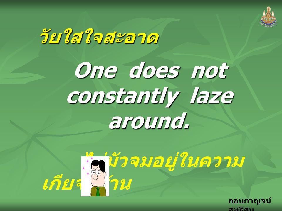 กอบกาญจน์ สุทธิสม วัยใสใจสะอาด One does not constantly laze around. ไม่มัวจมอยู่ในความ เกียจคร้าน จาก..... ธรรมนูญ ชีวิต จาก..... ธรรมนูญ ชีวิต