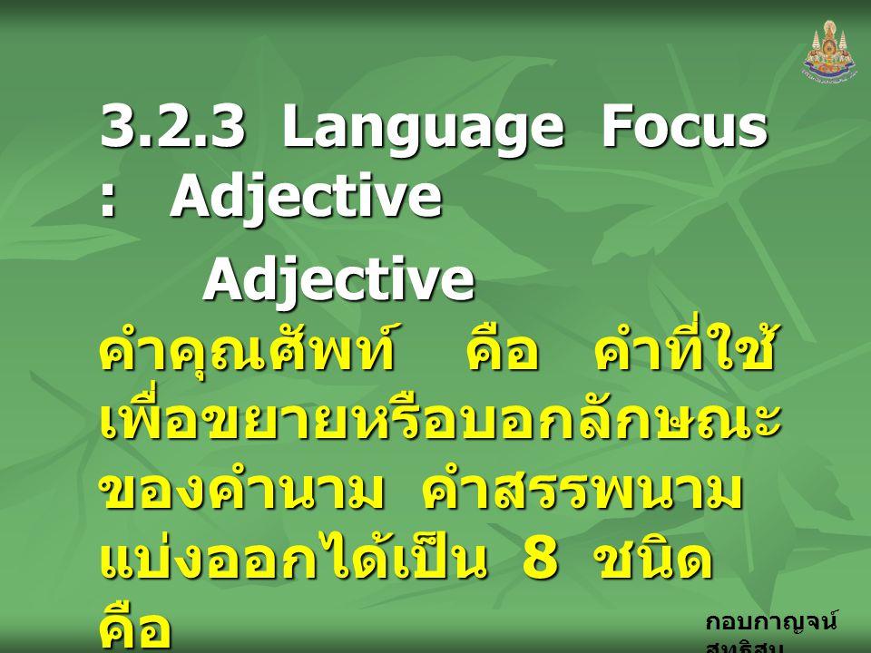 กอบกาญจน์ สุทธิสม 3.2.3 Language Focus : Adjective Adjective คำคุณศัพท์ คือ คำที่ใช้ เพื่อขยายหรือบอกลักษณะ ของคำนาม คำสรรพนาม แบ่งออกได้เป็น 8 ชนิด ค