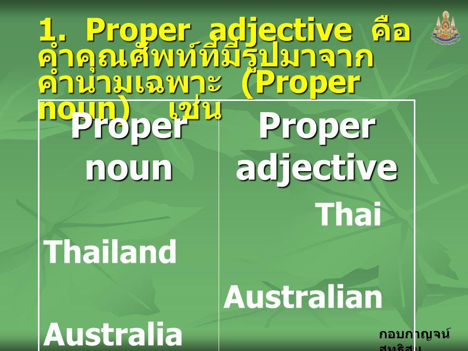 กอบกาญจน์ สุทธิสม 1. Proper adjective คือ คำคุณศัพท์ที่มีรูปมาจาก คำนามเฉพาะ (Proper noun) เช่น Proper noun Thailand Australia Japan Chaina Proper adj