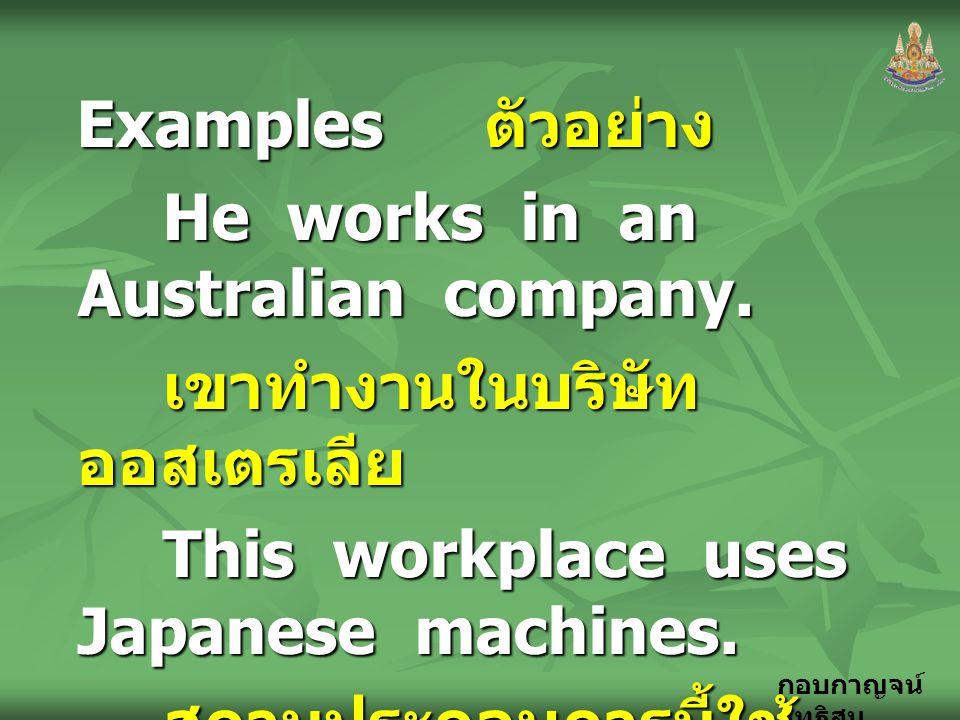 กอบกาญจน์ สุทธิสม Examples ตัวอย่าง He works in an Australian company. เขาทำงานในบริษัท ออสเตรเลีย This workplace uses Japanese machines. สถานประกอบกา