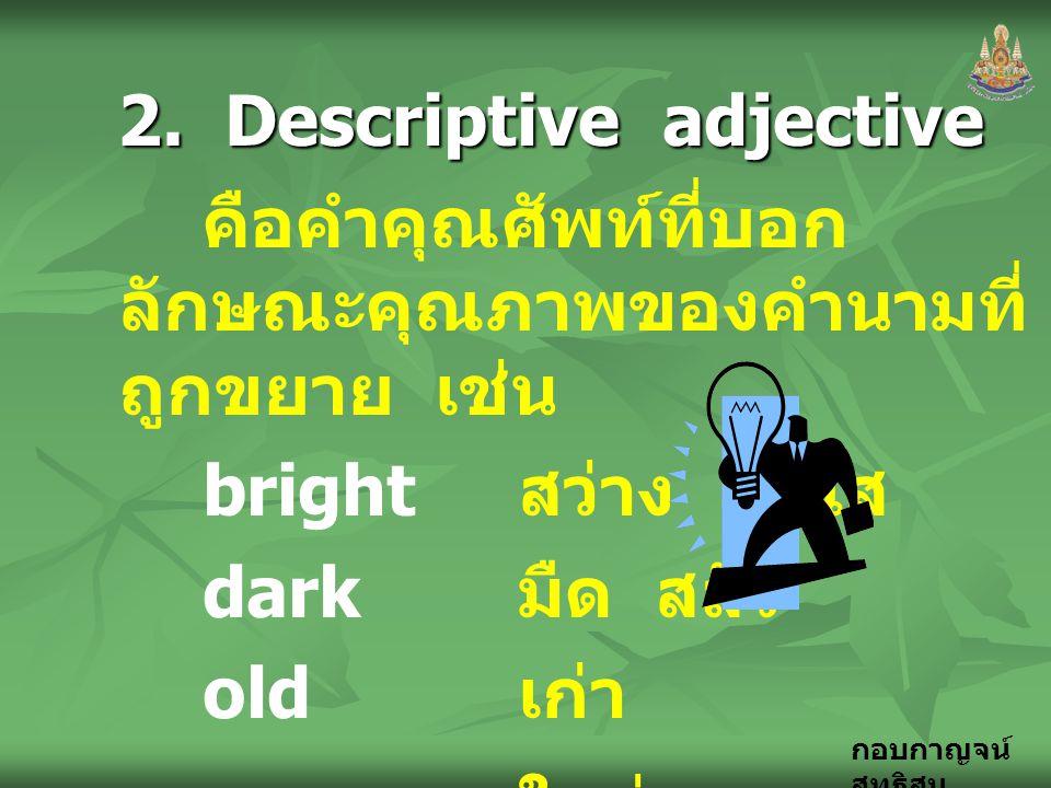 กอบกาญจน์ สุทธิสม 2. Descriptive adjective คือคำคุณศัพท์ที่บอก ลักษณะคุณภาพของคำนามที่ ถูกขยาย เช่น bright สว่าง สดใส dark มืด สลัว old เก่า new ใหม่