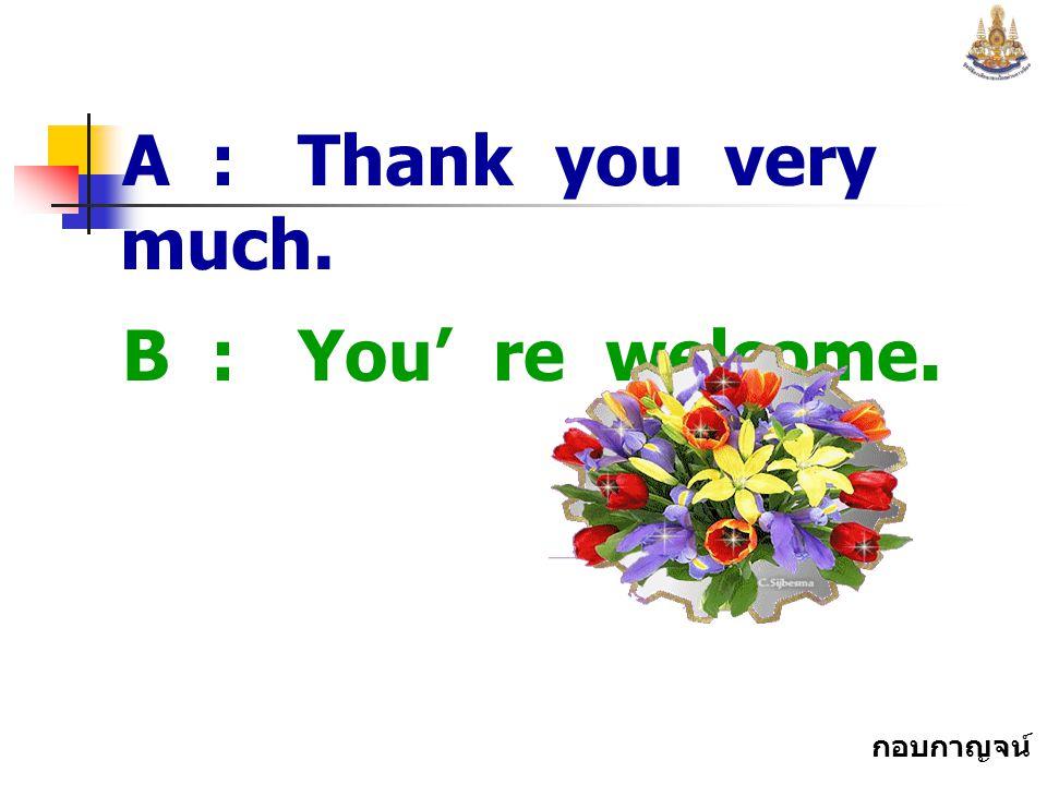 กอบกาญจน์ สุทธิสม A : Thank you very much. B : You' re welcome.