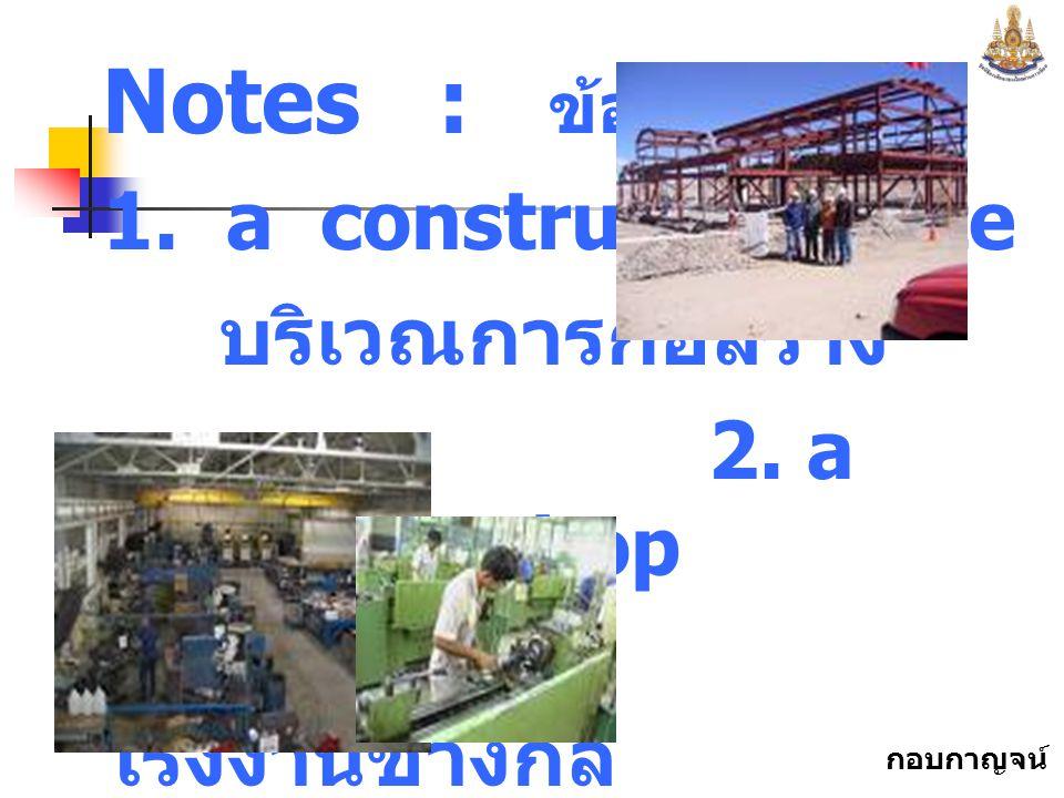 กอบกาญจน์ สุทธิสม Notes : ข้อสังเกต 1.a construction site บริเวณการก่อสร้าง 2.