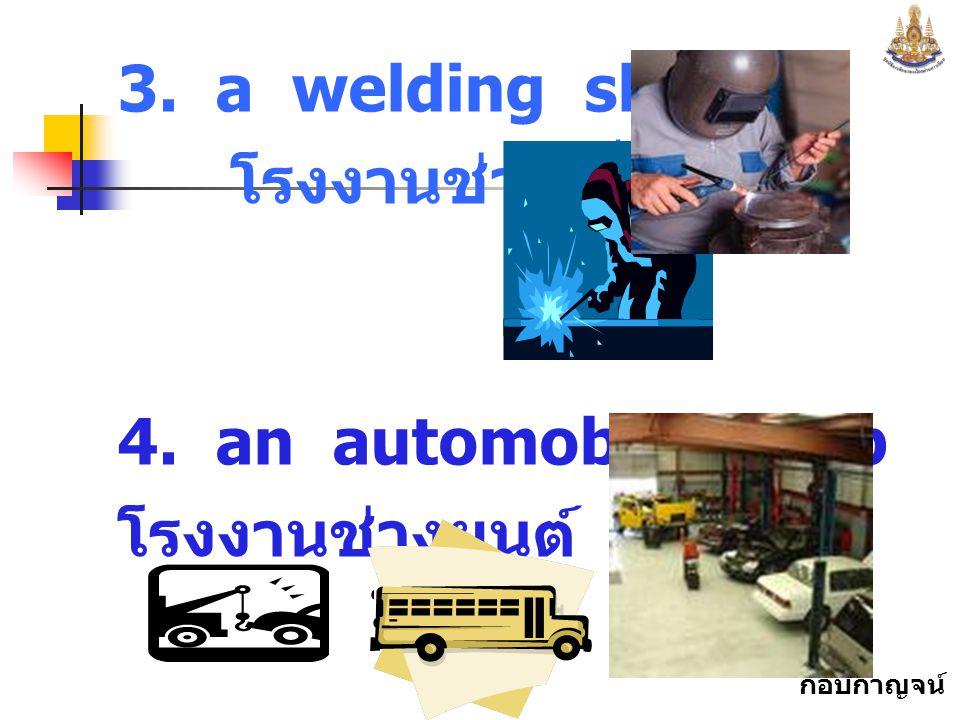 กอบกาญจน์ สุทธิสม 3. a welding shop โรงงานช่างเชื่อม 4. an automobile shop โรงงานช่างยนต์