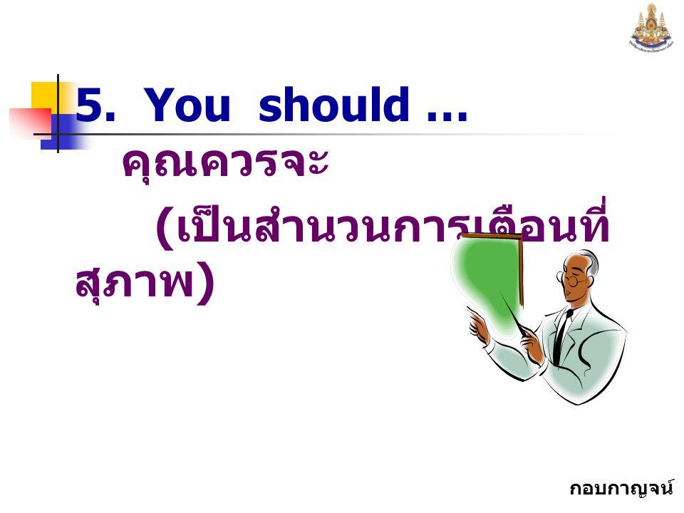 กอบกาญจน์ สุทธิสม 5. You should … คุณควรจะ ( เป็นสำนวนการเตือนที่ สุภาพ )