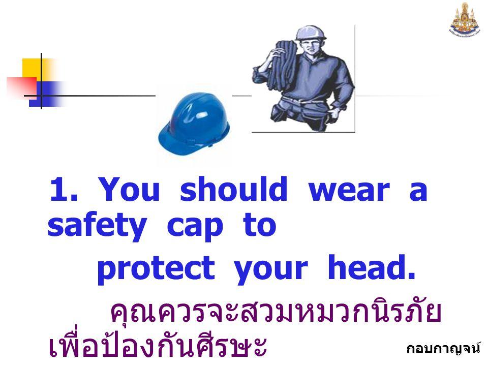 กอบกาญจน์ สุทธิสม 1.You should wear a safety cap to protect your head.