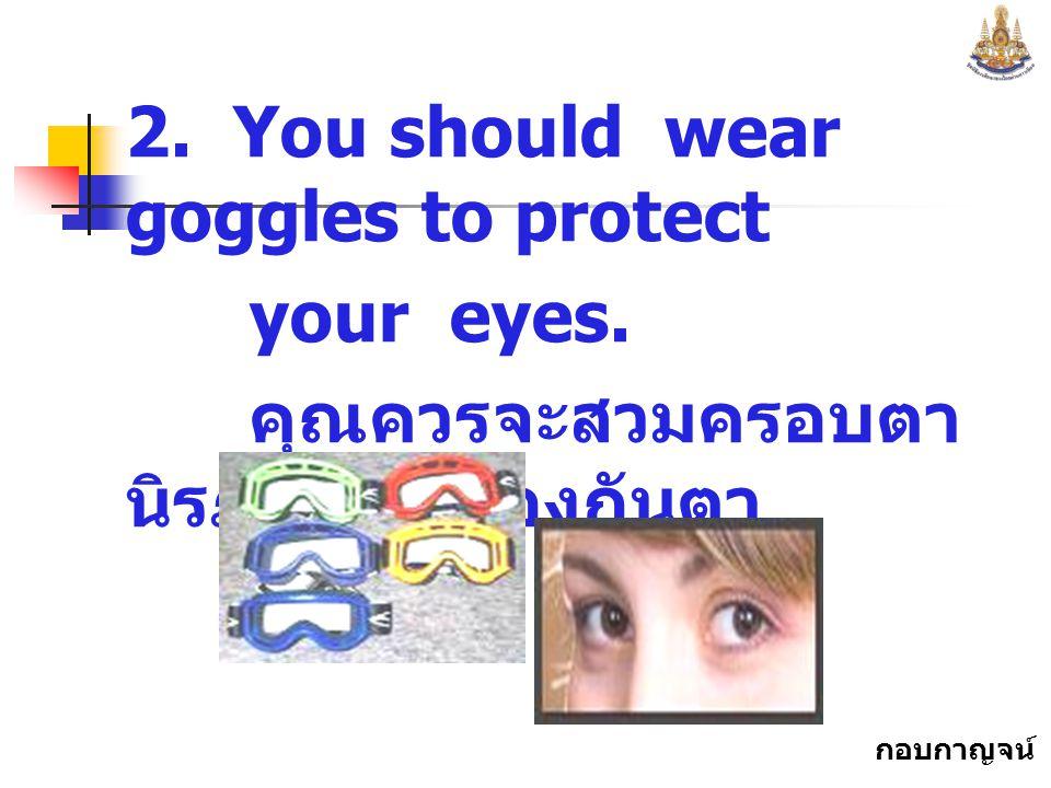 กอบกาญจน์ สุทธิสม 2.You should wear goggles to protect your eyes.
