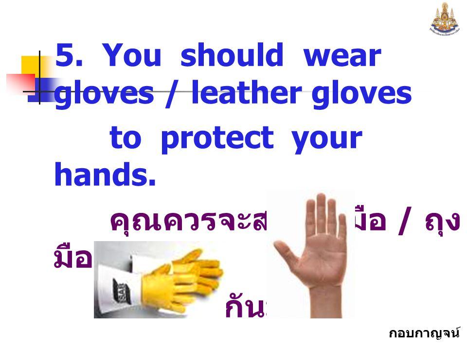 กอบกาญจน์ สุทธิสม 5.You should wear gloves / leather gloves to protect your hands.