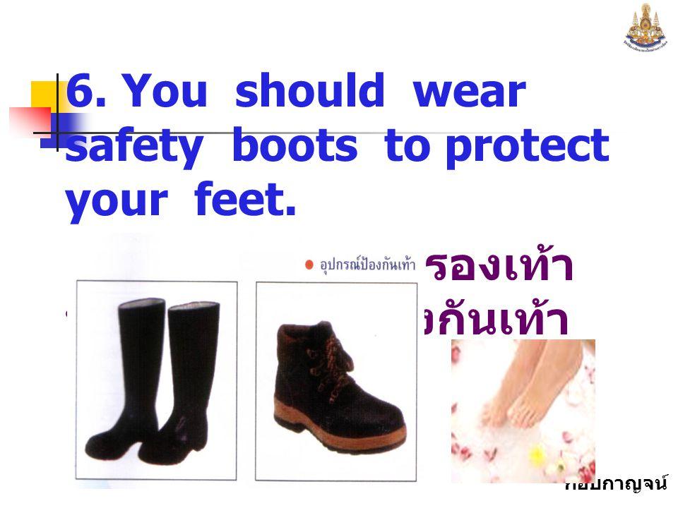 กอบกาญจน์ สุทธิสม 6.You should wear safety boots to protect your feet.