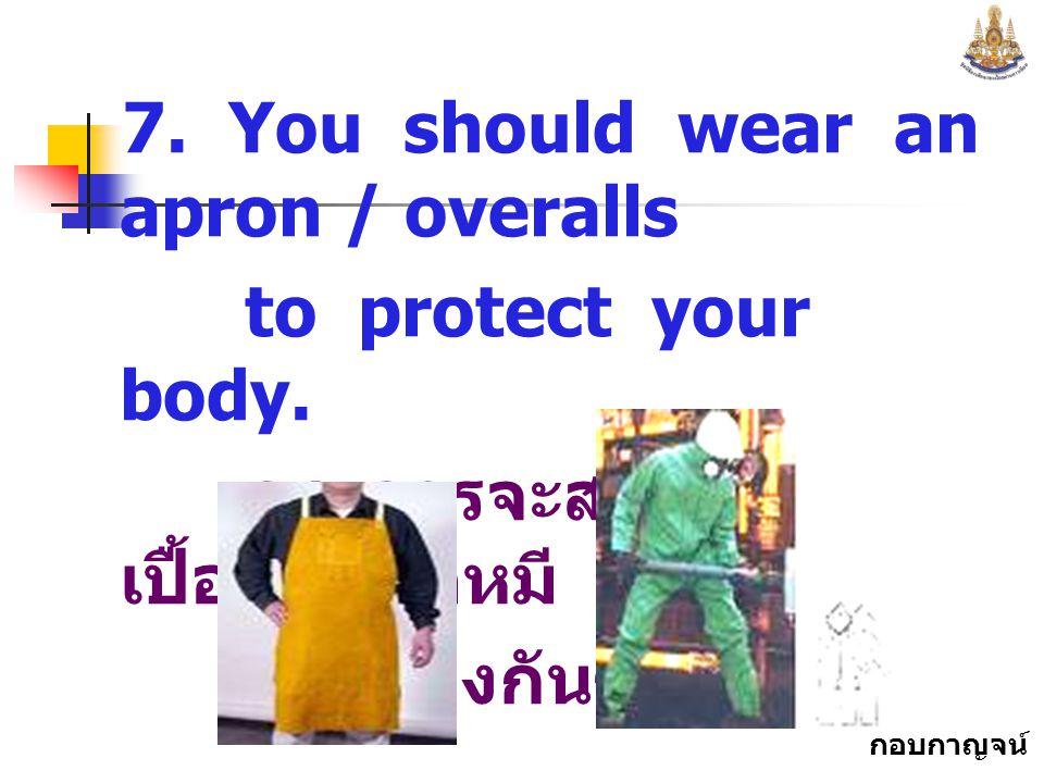 กอบกาญจน์ สุทธิสม 7.You should wear an apron / overalls to protect your body.