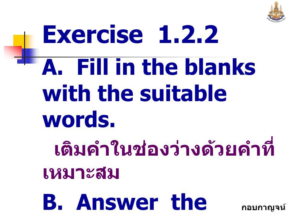 กอบกาญจน์ สุทธิสม Exercise 1.2.2 A.Fill in the blanks with the suitable words.