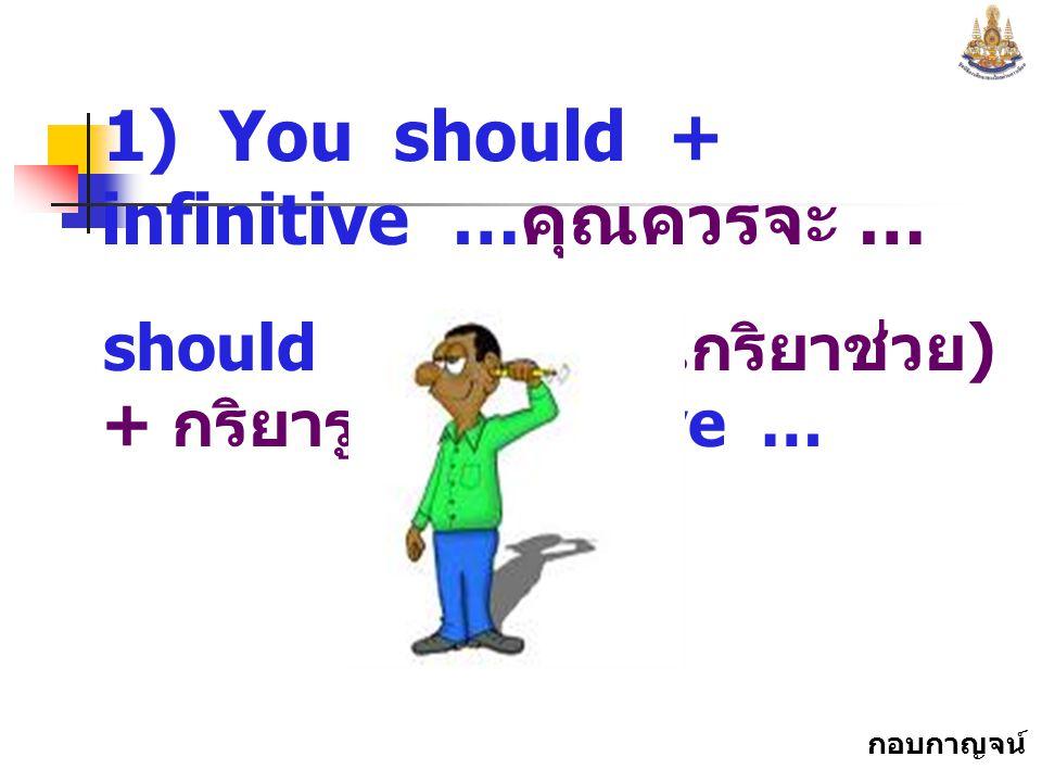 กอบกาญจน์ สุทธิสม 1) You should + infinitive … คุณควรจะ … should ควรจะ ( เป็นกริยาช่วย ) + กริยารูป infinitive …