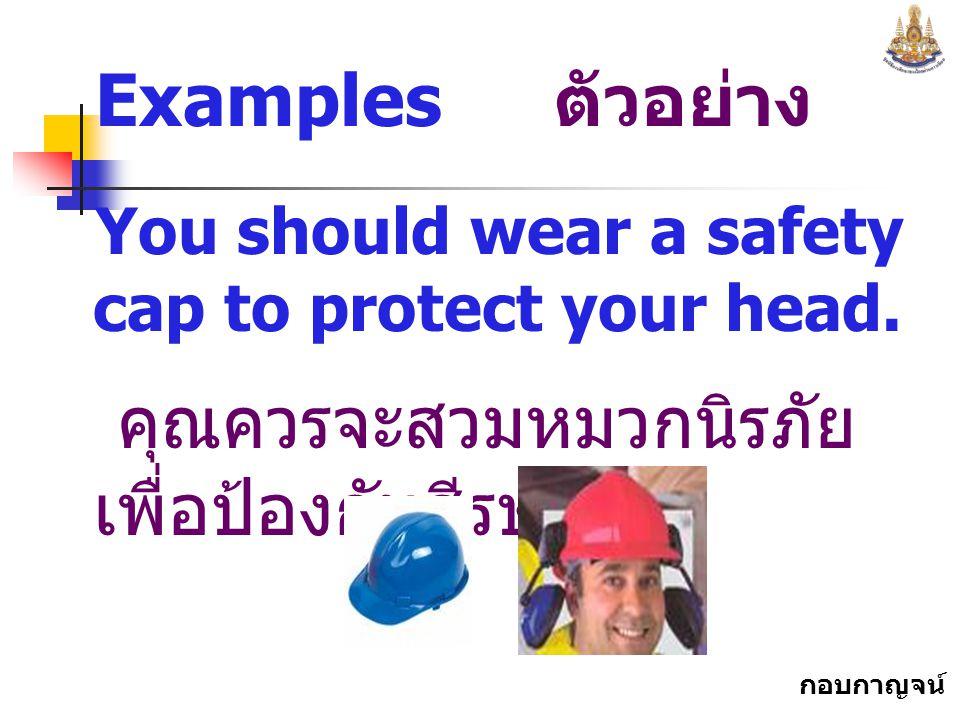 กอบกาญจน์ สุทธิสม Examples ตัวอย่าง You should wear a safety cap to protect your head.