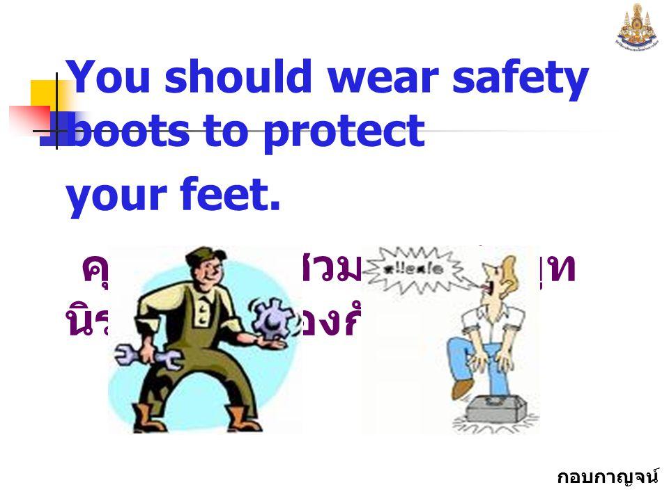 กอบกาญจน์ สุทธิสม You should wear safety boots to protect your feet.