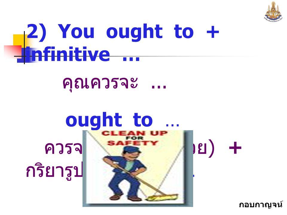 กอบกาญจน์ สุทธิสม 2) You ought to + infinitive … คุณควรจะ...