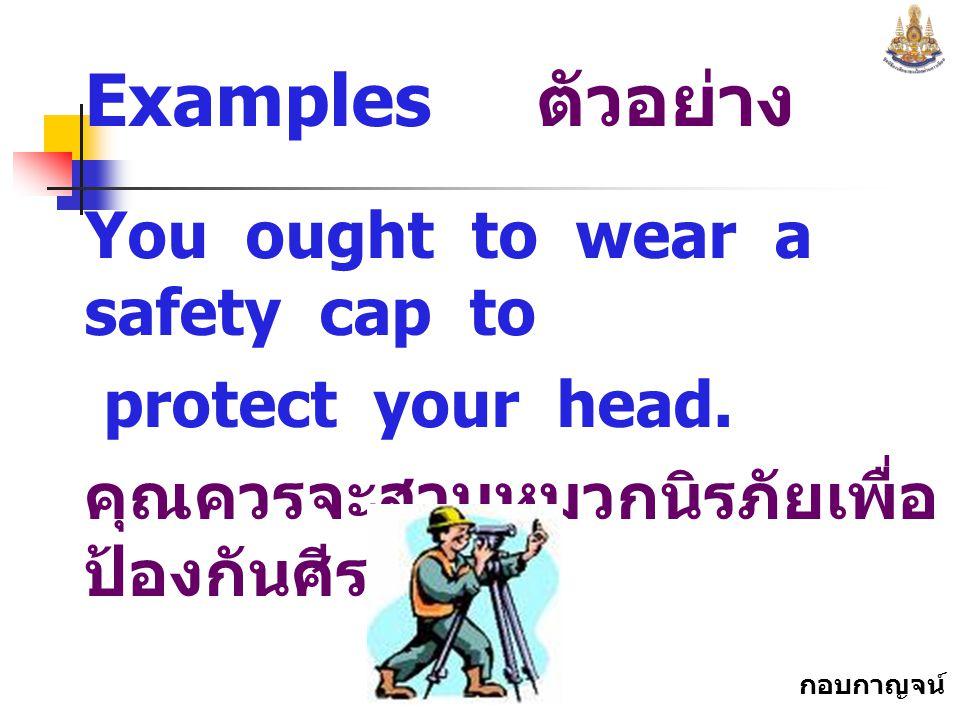 กอบกาญจน์ สุทธิสม Examples ตัวอย่าง You ought to wear a safety cap to protect your head.