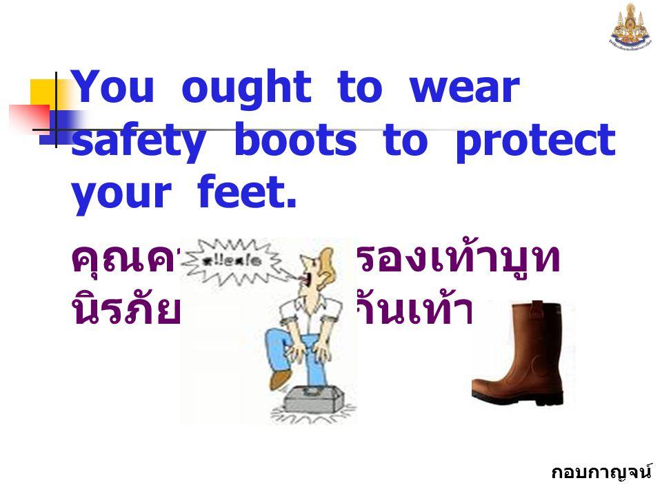 กอบกาญจน์ สุทธิสม You ought to wear safety boots to protect your feet.
