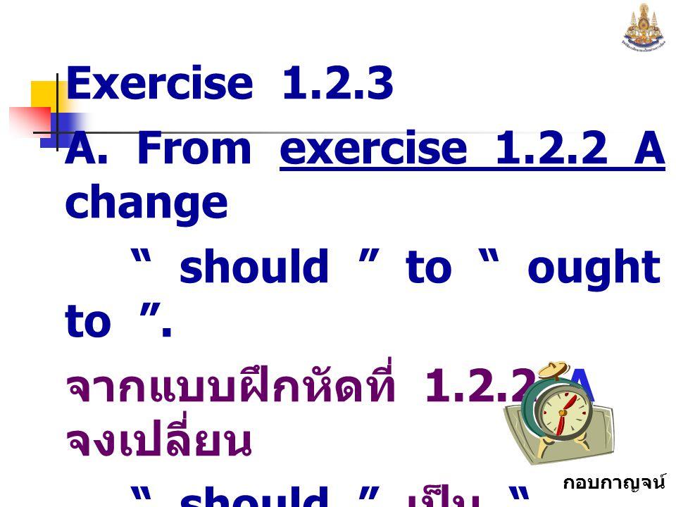 กอบกาญจน์ สุทธิสม Exercise 1.2.3 A.From exercise 1.2.2 A change should to ought to .