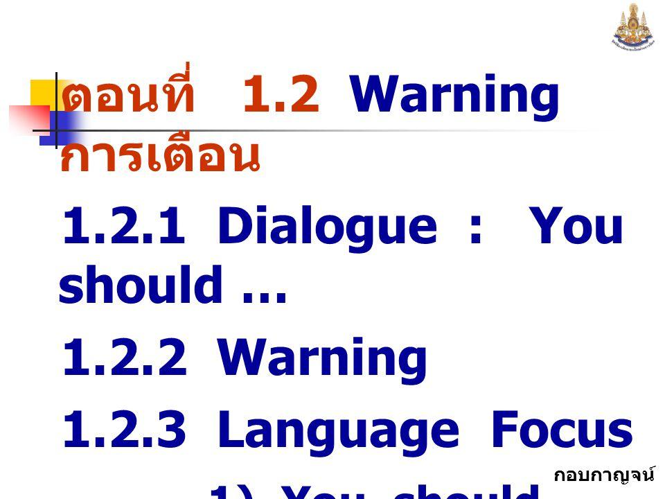 กอบกาญจน์ สุทธิสม ตอนที่ 1.2 Warning การเตือน 1.2.1 Dialogue : You should … 1.2.2 Warning 1.2.3 Language Focus 1) You should … 2) You ought to …