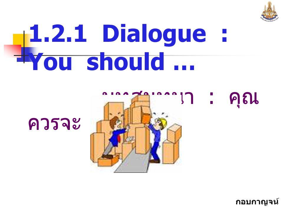 กอบกาญจน์ สุทธิสม 1.2.1 Dialogue : You should … บทสนทนา : คุณ ควรจะ...