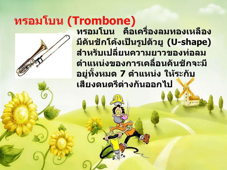 ทรอมโบน (Trombone) ทรอมโบน คือเครื่องลมทองเหลือง มีคันชักโค้งเป็นรูปตัวยู (U-shape) สำหรับเปลี่ยนความยาวของท่อลม ตำแหน่งของการเคลื่อนคันชักจะมี อยู่ทั
