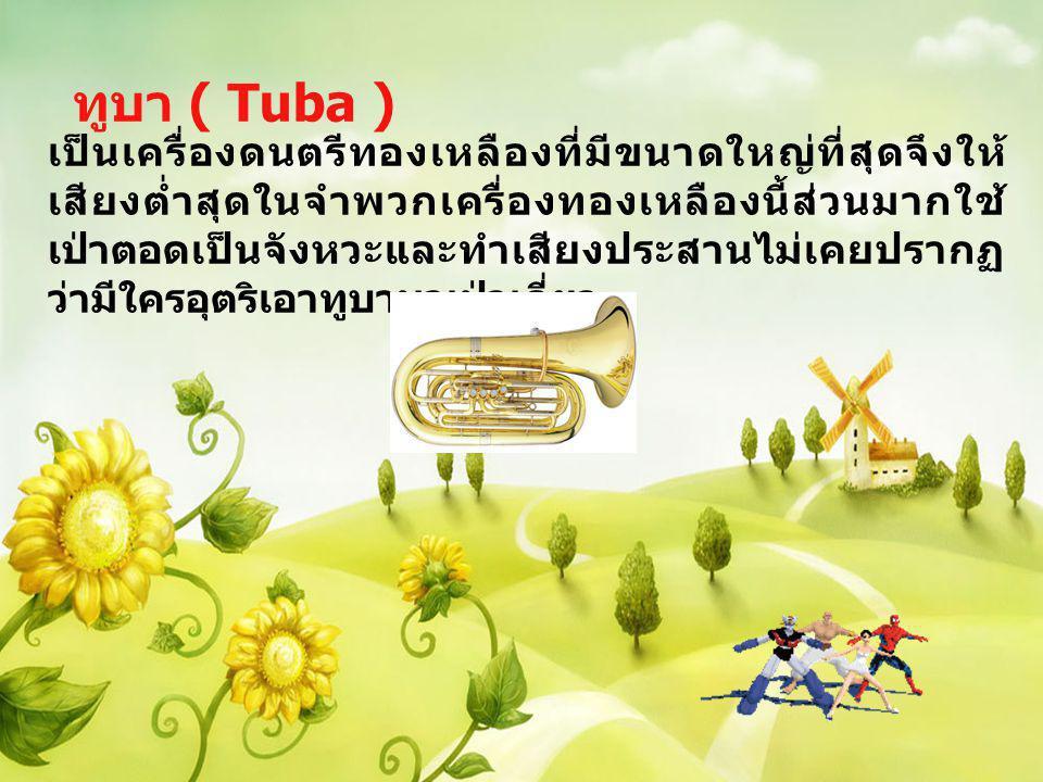 ทูบา ( Tuba ) เป็นเครื่องดนตรีทองเหลืองที่มีขนาดใหญ่ที่สุดจึงให้ เสียงต่ำสุดในจำพวกเครื่องทองเหลืองนี้ส่วนมากใช้ เป่าตอดเป็นจังหวะและทำเสียงประสานไม่เ