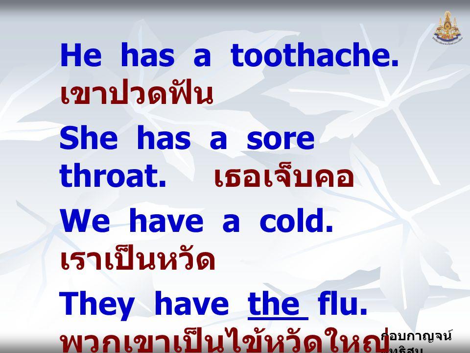 กอบกาญจน์ สุทธิสม He has a toothache. เขาปวดฟัน She has a sore throat. เธอเจ็บคอ We have a cold. เราเป็นหวัด They have the flu. พวกเขาเป็นไข้หวัดใหญ่