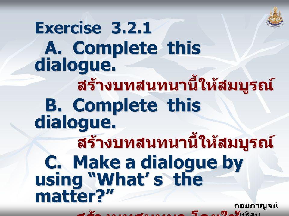 กอบกาญจน์ สุทธิสม Exercise 3.2.1 A. Complete this dialogue. A. Complete this dialogue. สร้างบทสนทนานี้ให้สมบูรณ์ สร้างบทสนทนานี้ให้สมบูรณ์ B. Complete
