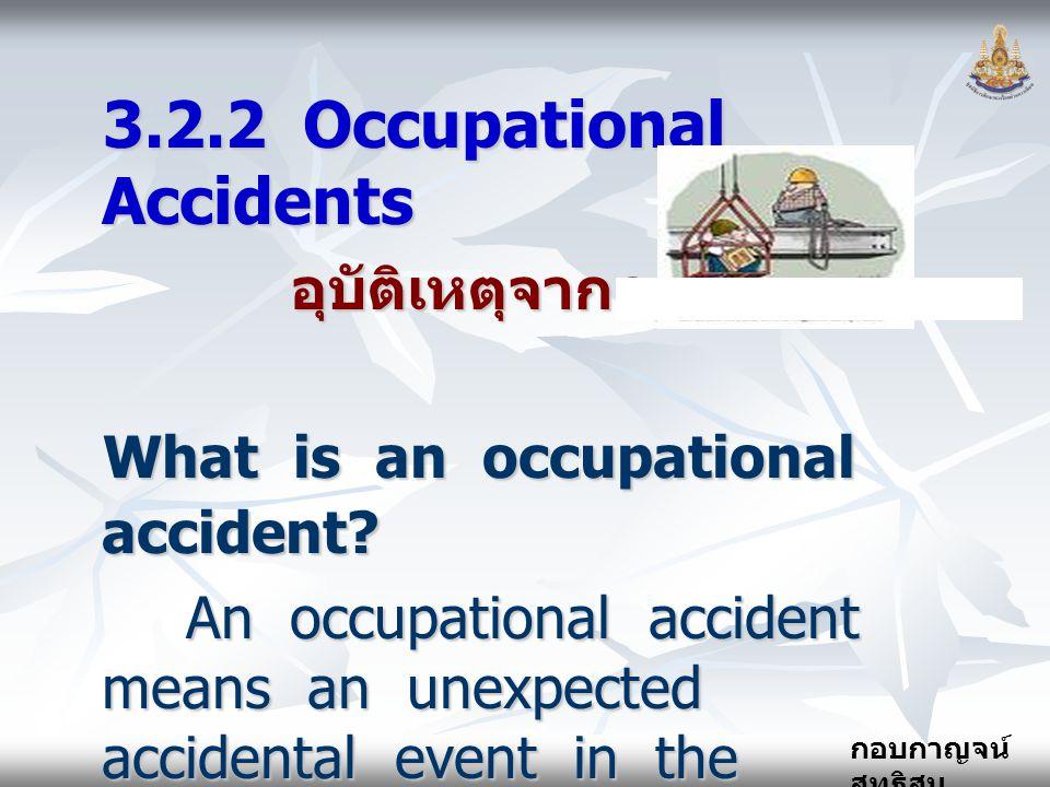กอบกาญจน์ สุทธิสม 3.2.2 Occupational Accidents อุบัติเหตุจากการทำงาน อุบัติเหตุจากการทำงาน What is an occupational accident? An occupational accident