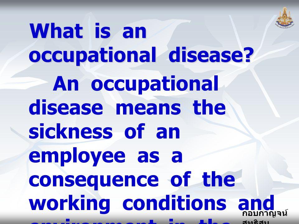 กอบกาญจน์ สุทธิสม What is an occupational disease? An occupational disease means the sickness of an employee as a consequence of the working condition