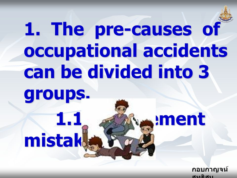 กอบกาญจน์ สุทธิสม 1.The pre-causes of occupational accidents can be divided into 3 groups.