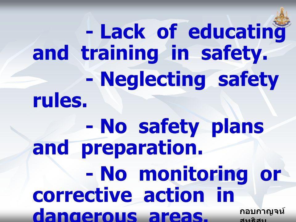 กอบกาญจน์ สุทธิสม - Lack of educating and training in safety. - Neglecting safety rules. - No safety plans and preparation. - No monitoring or correct