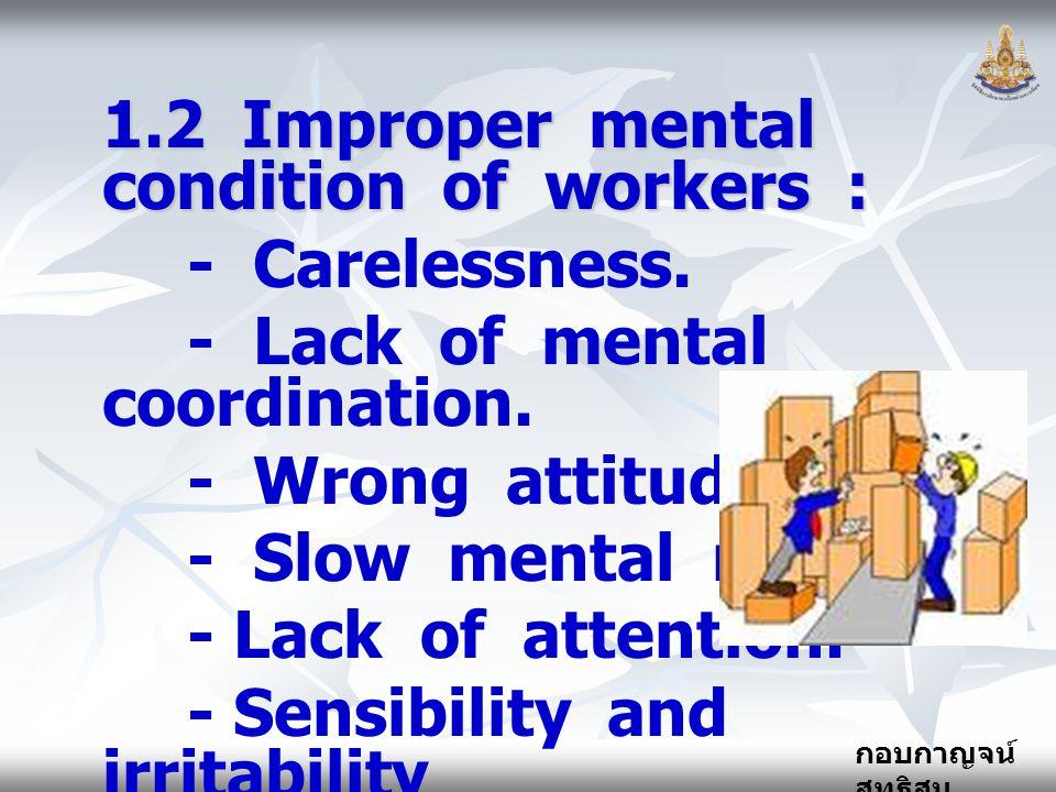 กอบกาญจน์ สุทธิสม 1.2 Improper mental condition of workers : - Carelessness. - Lack of mental coordination. - Wrong attitude. - Slow mental reaction.