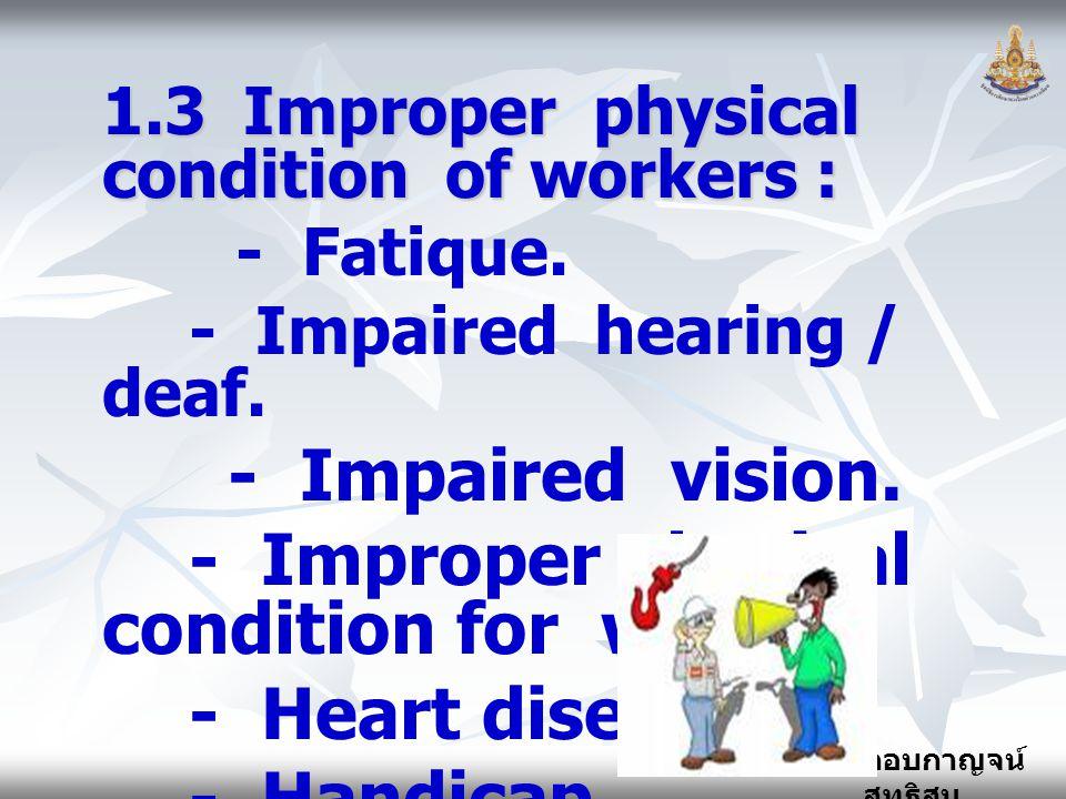 กอบกาญจน์ สุทธิสม 1.3 Improper physical condition of workers : - Fatique. - Impaired hearing / deaf. - Impaired vision. - Improper physical condition