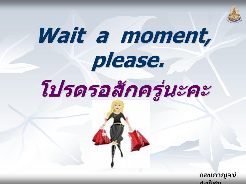 กอบกาญจน์ สุทธิสม Wait a moment, please. โปรดรอสักครู่นะคะ