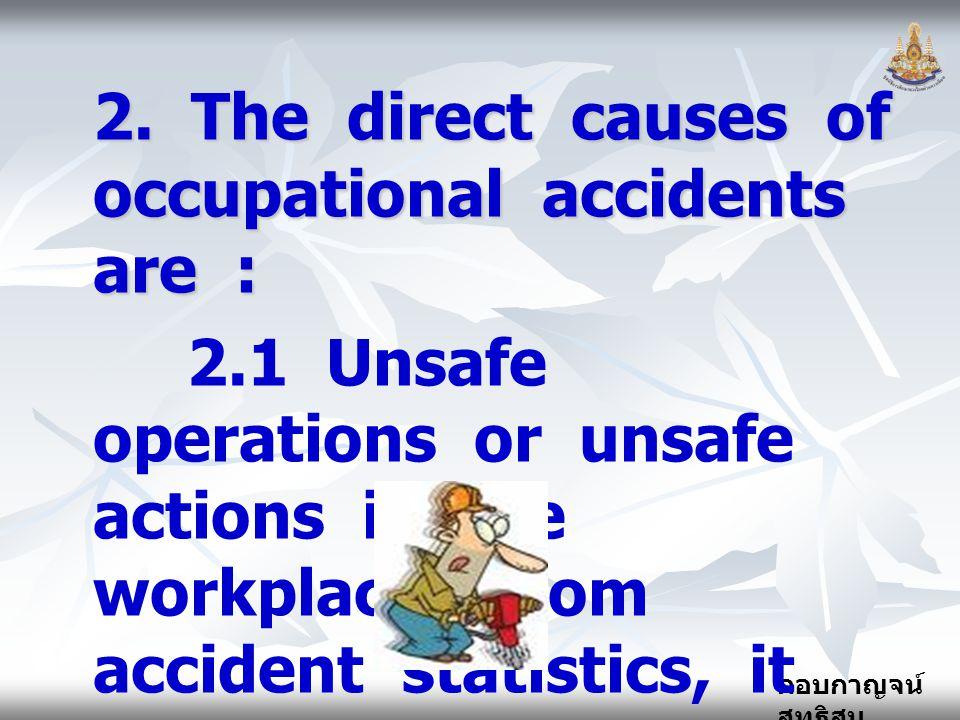 กอบกาญจน์ สุทธิสม 2. The direct causes of occupational accidents are : 2.1 Unsafe operations or unsafe actions in the workplace. From accident statist