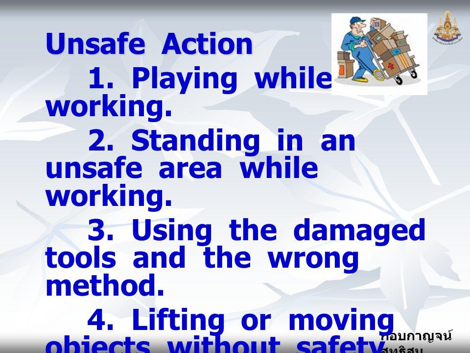 กอบกาญจน์ สุทธิสม Unsafe Action 1. Playing while working. 2. Standing in an unsafe area while working. 3. Using the damaged tools and the wrong method