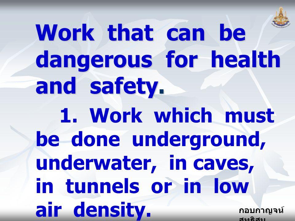 กอบกาญจน์ สุทธิสม Work that can be dangerous for health and safety. 1. Work which must be done underground, underwater, in caves, in tunnels or in low