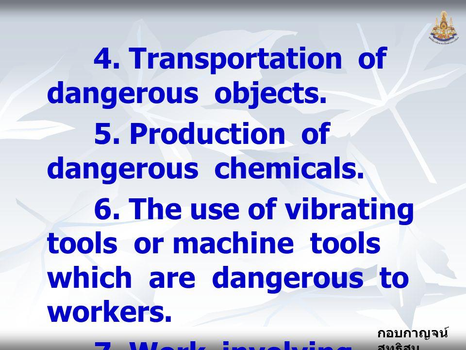 กอบกาญจน์ สุทธิสม 4. Transportation of dangerous objects. 5. Production of dangerous chemicals. 6. The use of vibrating tools or machine tools which a