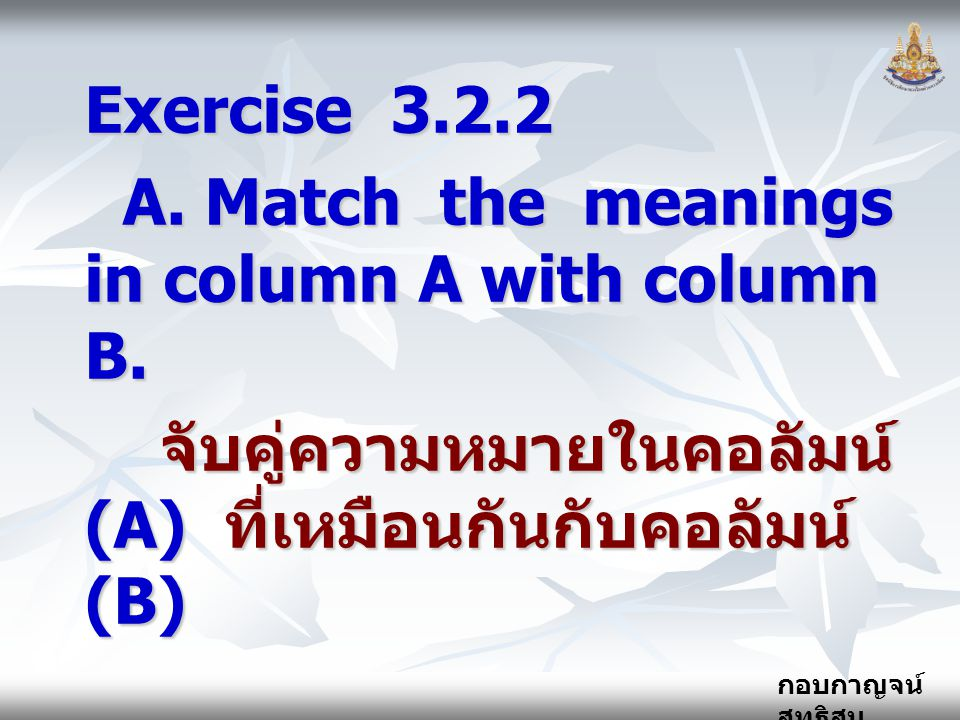 กอบกาญจน์ สุทธิสม Exercise 3.2.2 A.Match the meanings in column A with column B.
