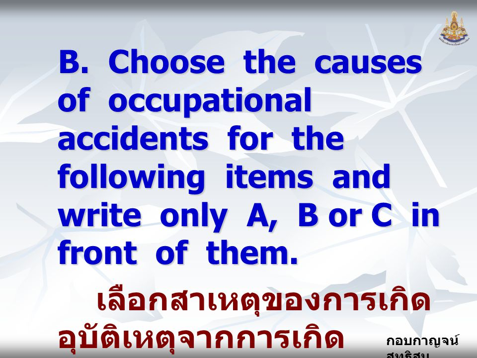 กอบกาญจน์ สุทธิสม B. Choose the causes of occupational accidents for the following items and write only A, B or C in front of them. เลือกสาเหตุของการเ