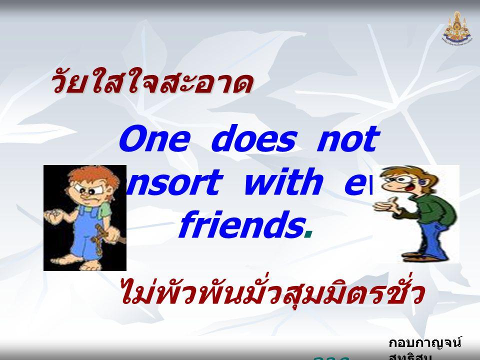 กอบกาญจน์ สุทธิสม วัยใสใจสะอาด One does not consort with evil friends. ไม่พัวพันมั่วสุมมิตรชั่ว จาก..... ธรรมนูญชีวิต จาก..... ธรรมนูญชีวิต