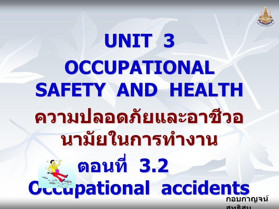 กอบกาญจน์ สุทธิสม UNIT 3 OCCUPATIONAL SAFETY AND HEALTH ความปลอดภัยและอาชีวอ นามัยในการทำงาน ตอนที่ 3.2 Occupational accidents ตอนที่ 3.2 Occupational