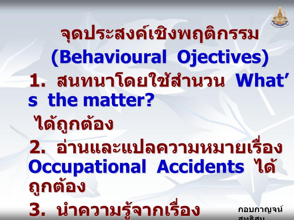 กอบกาญจน์ สุทธิสม จุดประสงค์เชิงพฤติกรรม (Behavioural Ojectives) 1. สนทนาโดยใช้สำนวน What' s the matter? ได้ถูกต้อง ได้ถูกต้อง 2. อ่านและแปลความหมายเร
