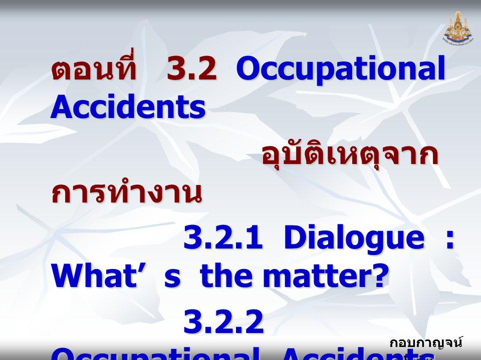 กอบกาญจน์ สุทธิสม ตอนที่ 3.2 Occupational Accidents อุบัติเหตุจาก การทำงาน อุบัติเหตุจาก การทำงาน 3.2.1 Dialogue : What' s the matter? 3.2.1 Dialogue